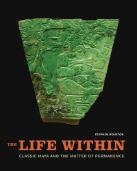 The Life Within: Classic Maya and the Matter of Permanence