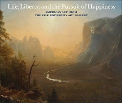 Life, Liberty, and the Pursuit of Happiness: American Art from the Yale University Art Gallery