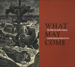 Description: What May Come: The Taller de Gráfica Popular and the Mexican Political Print