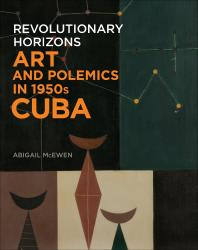 Description: Revolutionary Horizons: Art and Polemics in 1950s Cuba