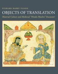 "Description: Objects of Translation: Material Culture and Medieval ""Hindu-Muslim""..."