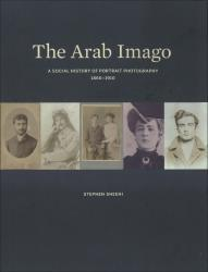 Description: The Arab Imago: A Social History of Portrait Photography, 1860–1910