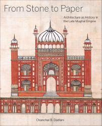 Description: From Stone to Paper: Architecture as History in the Late Mughal Empire