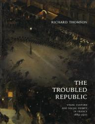 Description: The Troubled Republic: Visual Culture and Social Debate in France, 1889–1900