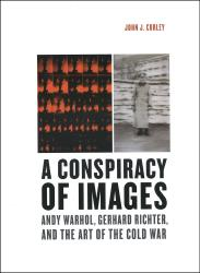 Description: A Conspiracy of Images: Andy Warhol, Gerhard Richter, and the Art of the Cold War