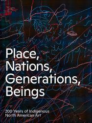 Description: Place, Nations, Generations, Beings: 200 Years of Indigenous North American Art