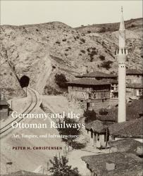 Description: Germany and the Ottoman Railways: Art, Empire, and Infrastructure