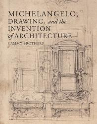 Description: Michelangelo, Drawing, and the Invention of Architecture